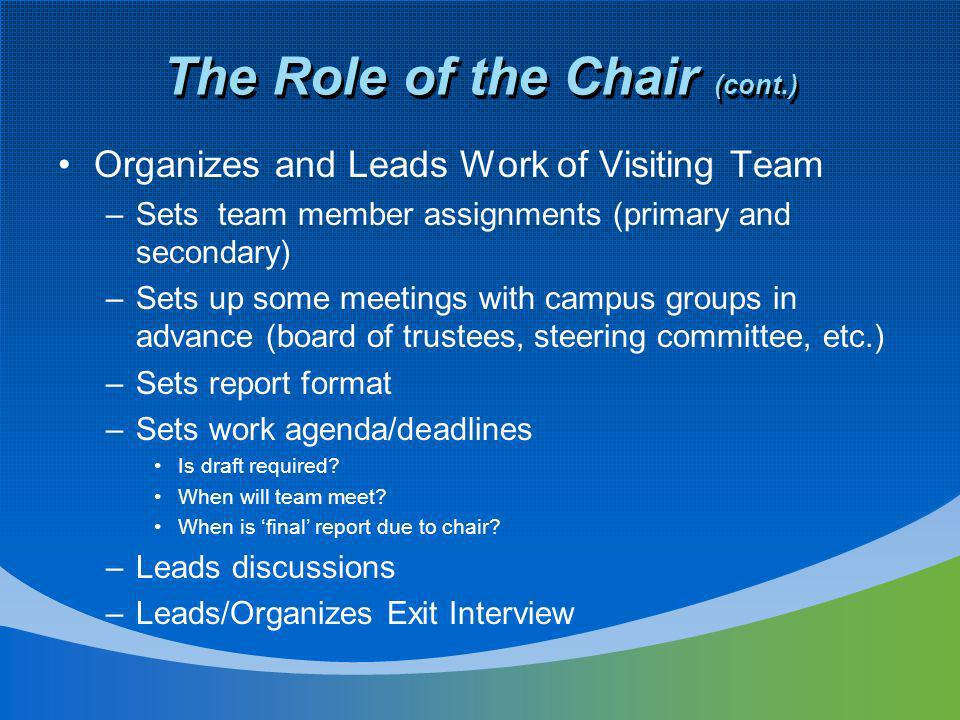 The Role of the Chair (cont.) Organizes and Leads Work of Visiting Team –Sets team member assignments (primary and secondary) –Sets up some meetings w