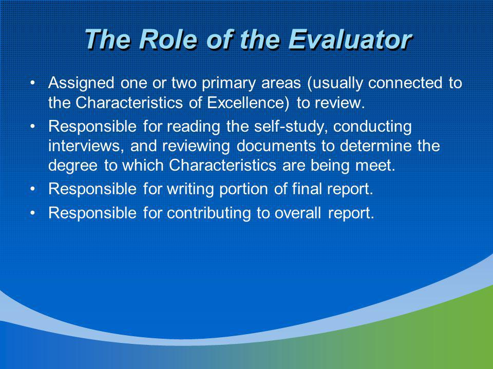 The Role of the Evaluator Assigned one or two primary areas (usually connected to the Characteristics of Excellence) to review. Responsible for readin
