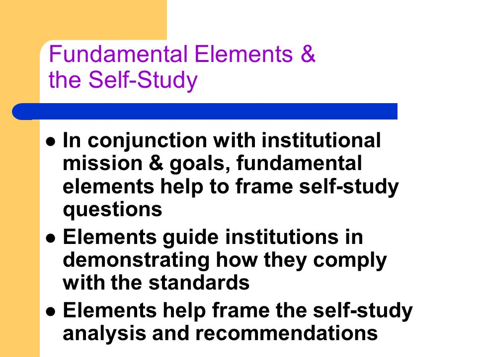 Fundamental Elements & the Self-Study In conjunction with institutional mission & goals, fundamental elements help to frame self-study questions Elements guide institutions in demonstrating how they comply with the standards Elements help frame the self-study analysis and recommendations