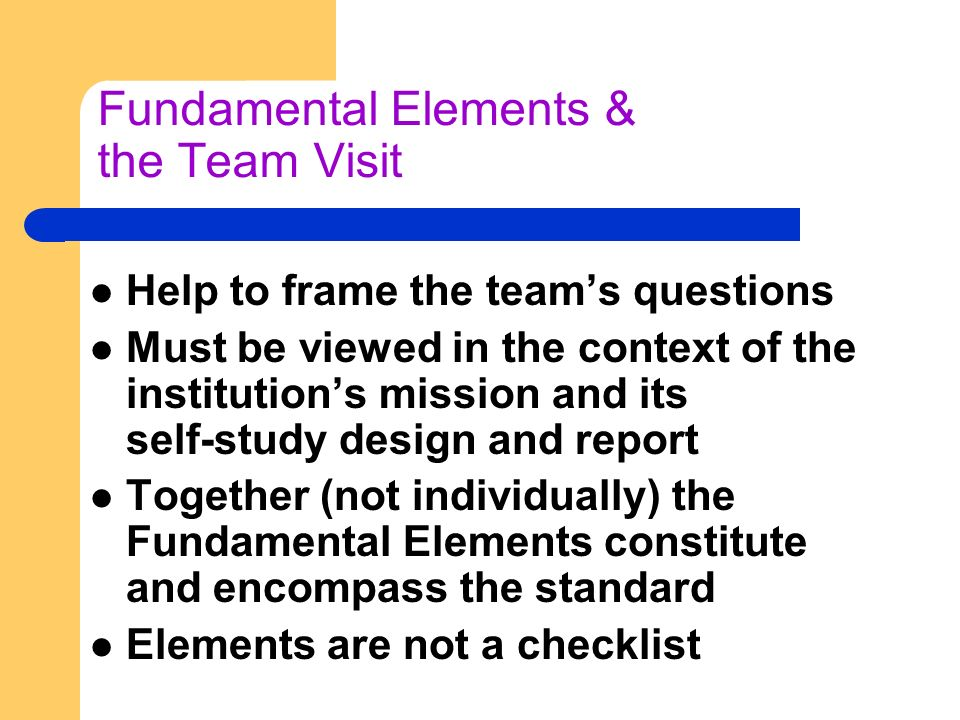 Fundamental Elements & the Team Visit Help to frame the teams questions Must be viewed in the context of the institutions mission and its self-study design and report Together (not individually) the Fundamental Elements constitute and encompass the standard Elements are not a checklist