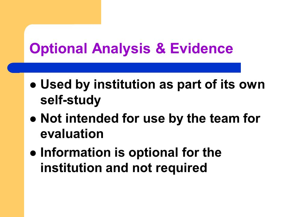Optional Analysis & Evidence Used by institution as part of its own self-study Not intended for use by the team for evaluation Information is optional for the institution and not required
