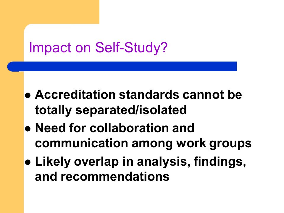 Impact on Self-Study? Accreditation standards cannot be totally separated/isolated Need for collaboration and communication among work groups Likely o