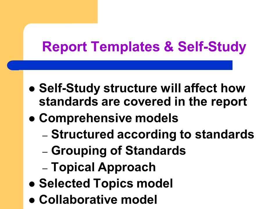 Report Templates & Self-Study Self-Study structure will affect how standards are covered in the report Comprehensive models – Structured according to