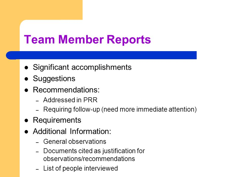 Team Member Reports Significant accomplishments Suggestions Recommendations: – Addressed in PRR – Requiring follow-up (need more immediate attention) Requirements Additional Information: – General observations – Documents cited as justification for observations/recommendations – List of people interviewed