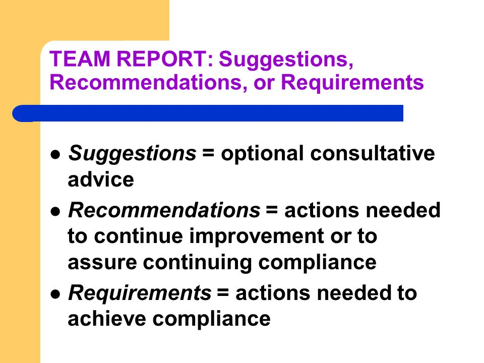 TEAM REPORT: Suggestions, Recommendations, or Requirements Suggestions = optional consultative advice Recommendations = actions needed to continue improvement or to assure continuing compliance Requirements = actions needed to achieve compliance
