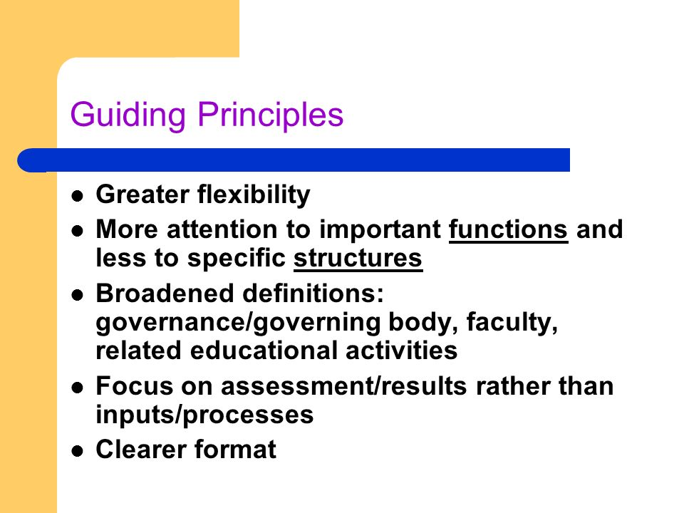 Guiding Principles Greater flexibility More attention to important functions and less to specific structures Broadened definitions: governance/governing body, faculty, related educational activities Focus on assessment/results rather than inputs/processes Clearer format