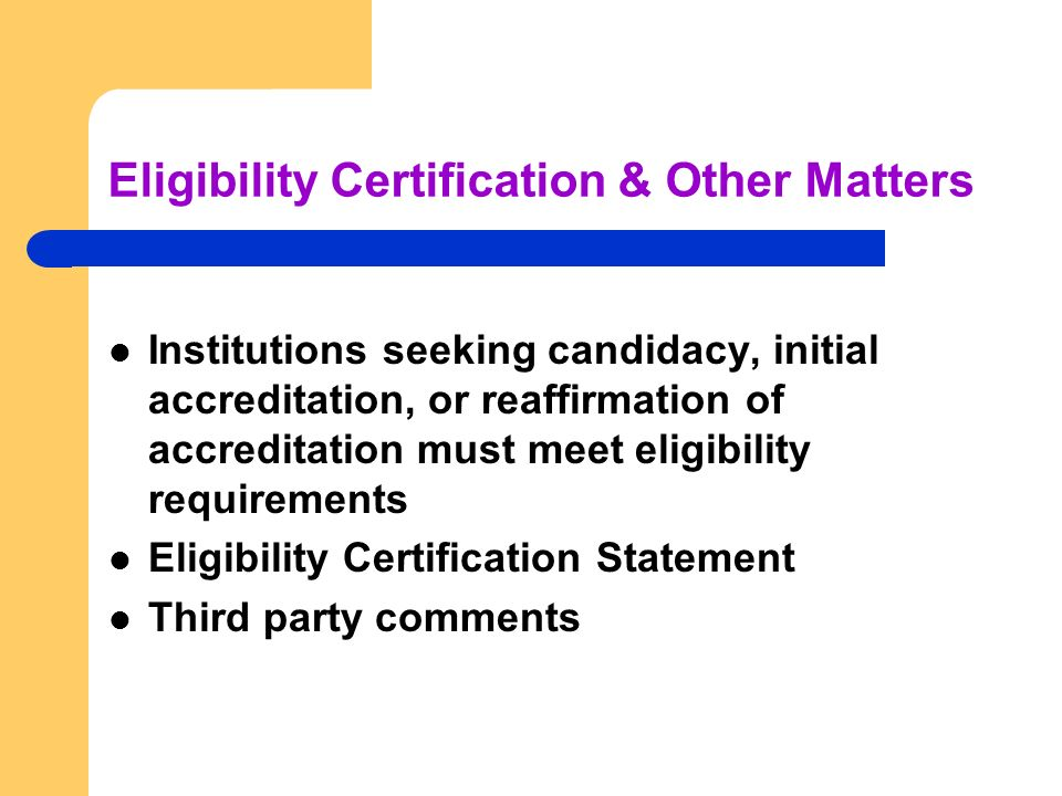 Eligibility Certification & Other Matters Institutions seeking candidacy, initial accreditation, or reaffirmation of accreditation must meet eligibility requirements Eligibility Certification Statement Third party comments