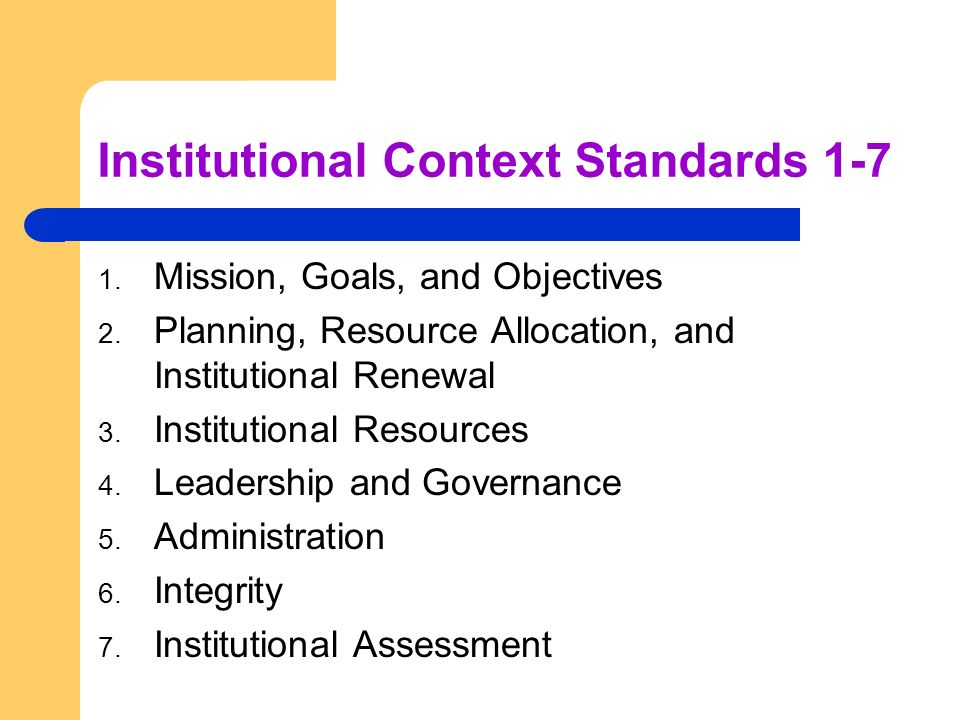 Institutional Context Standards 1-7 1. Mission, Goals, and Objectives 2. Planning, Resource Allocation, and Institutional Renewal 3. Institutional Res