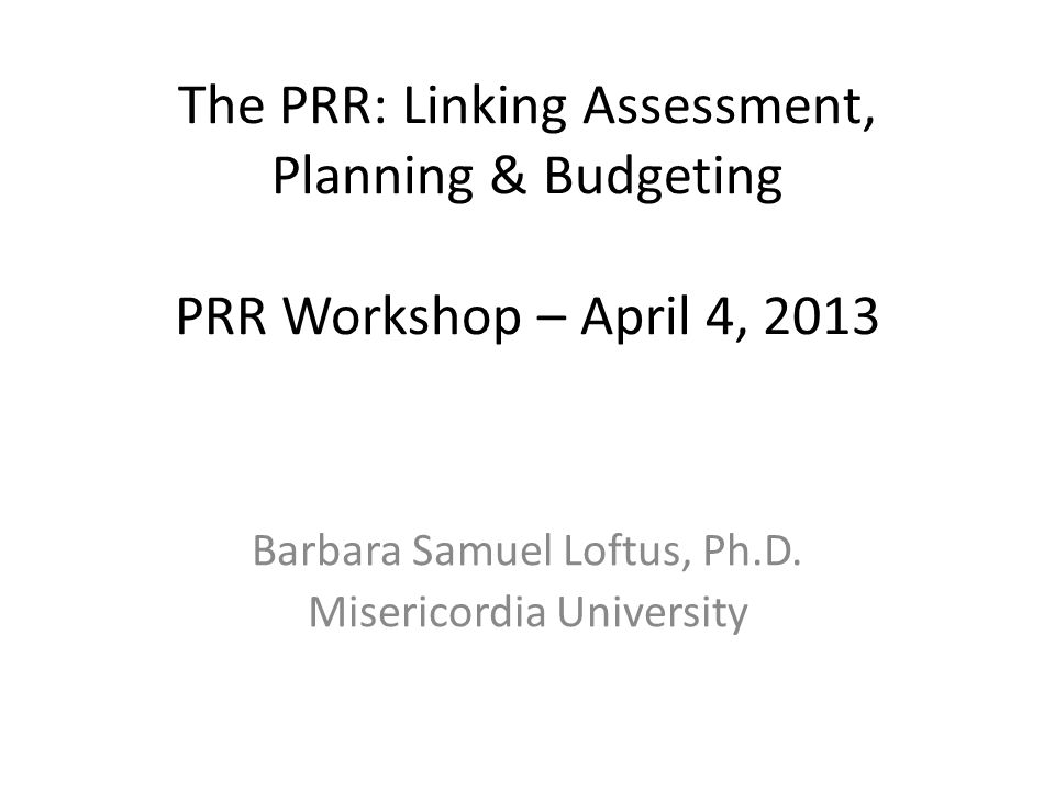 The PRR: Linking Assessment, Planning & Budgeting PRR Workshop – April 4, 2013 Barbara Samuel Loftus, Ph.D.