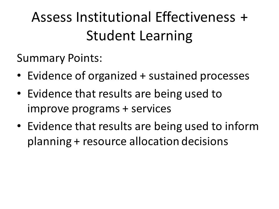 Assess Institutional Effectiveness + Student Learning Summary Points: Evidence of organized + sustained processes Evidence that results are being used to improve programs + services Evidence that results are being used to inform planning + resource allocation decisions