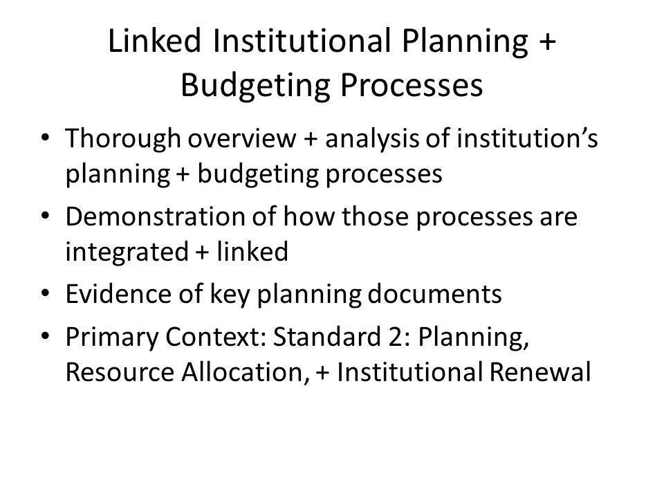 Linked Institutional Planning + Budgeting Processes Thorough overview + analysis of institutions planning + budgeting processes Demonstration of how those processes are integrated + linked Evidence of key planning documents Primary Context: Standard 2: Planning, Resource Allocation, + Institutional Renewal