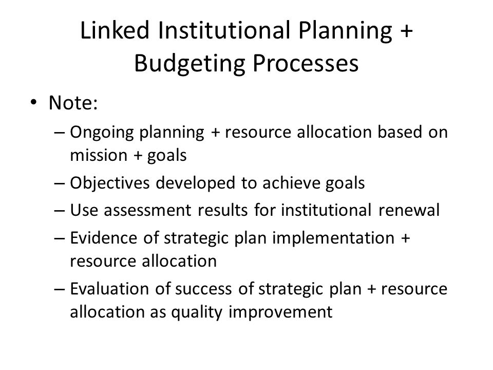 Linked Institutional Planning + Budgeting Processes Note: – Ongoing planning + resource allocation based on mission + goals – Objectives developed to achieve goals – Use assessment results for institutional renewal – Evidence of strategic plan implementation + resource allocation – Evaluation of success of strategic plan + resource allocation as quality improvement