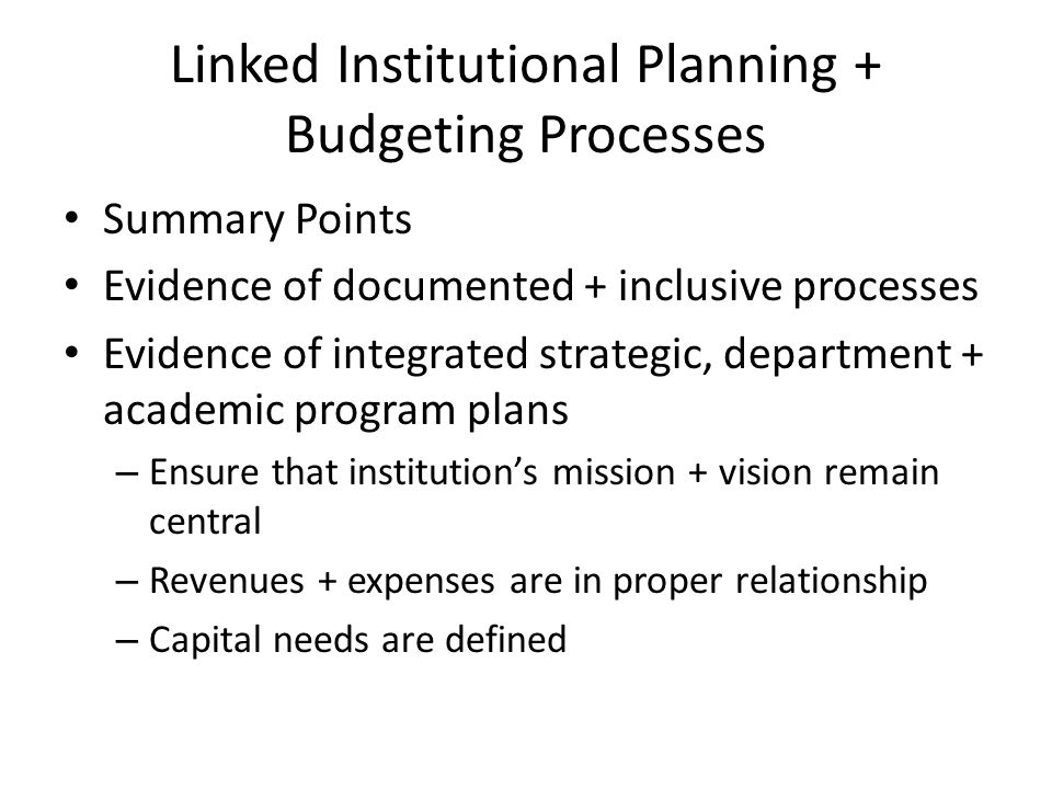 Linked Institutional Planning + Budgeting Processes Summary Points Evidence of documented + inclusive processes Evidence of integrated strategic, department + academic program plans – Ensure that institutions mission + vision remain central – Revenues + expenses are in proper relationship – Capital needs are defined