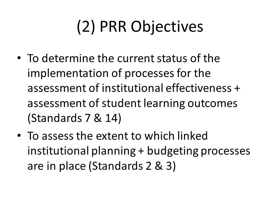 (2) PRR Objectives To determine the current status of the implementation of processes for the assessment of institutional effectiveness + assessment o