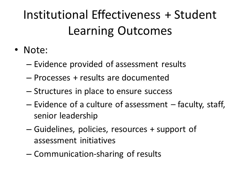 Institutional Effectiveness + Student Learning Outcomes Note: – Evidence provided of assessment results – Processes + results are documented – Structu