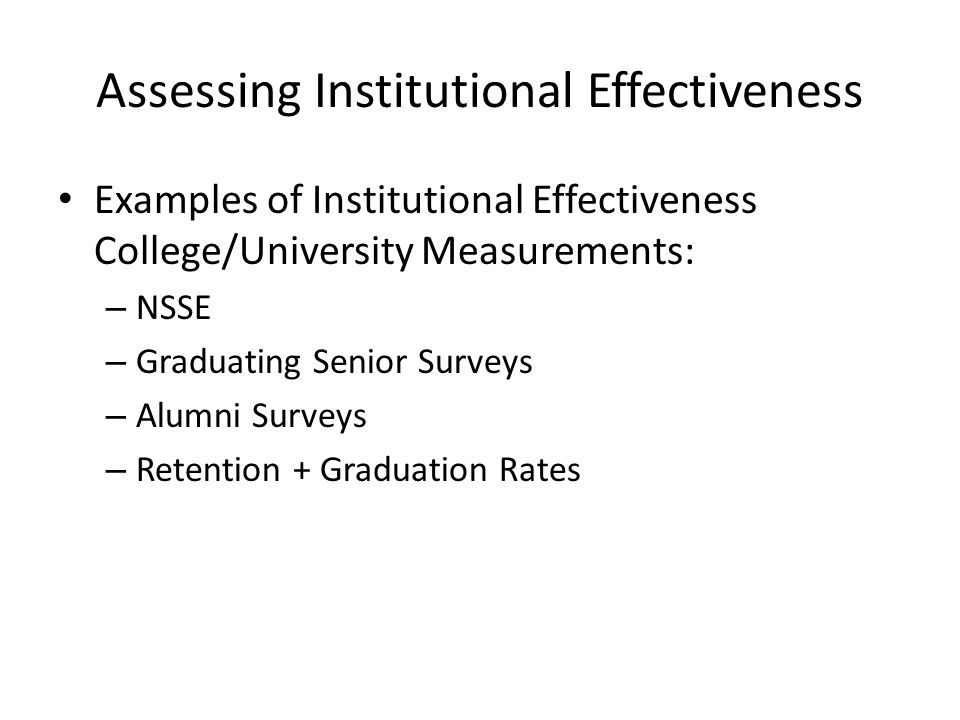 Assessing Institutional Effectiveness Examples of Institutional Effectiveness College/University Measurements: – NSSE – Graduating Senior Surveys – Alumni Surveys – Retention + Graduation Rates