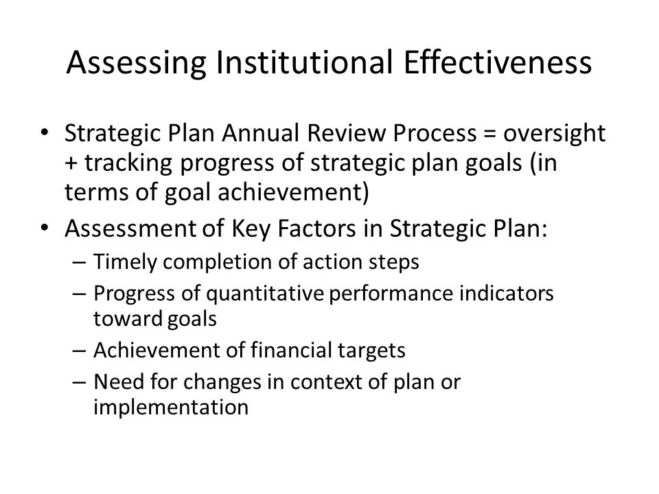 Assessing Institutional Effectiveness Strategic Plan Annual Review Process = oversight + tracking progress of strategic plan goals (in terms of goal achievement) Assessment of Key Factors in Strategic Plan: – Timely completion of action steps – Progress of quantitative performance indicators toward goals – Achievement of financial targets – Need for changes in context of plan or implementation