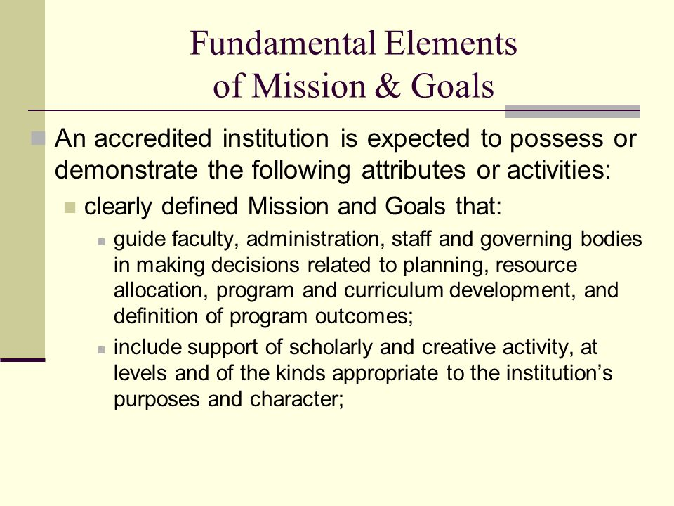 Fundamental Elements of Mission & Goals An accredited institution is expected to possess or demonstrate the following attributes or activities: clearly defined Mission and Goals that: guide faculty, administration, staff and governing bodies in making decisions related to planning, resource allocation, program and curriculum development, and definition of program outcomes; include support of scholarly and creative activity, at levels and of the kinds appropriate to the institutions purposes and character;