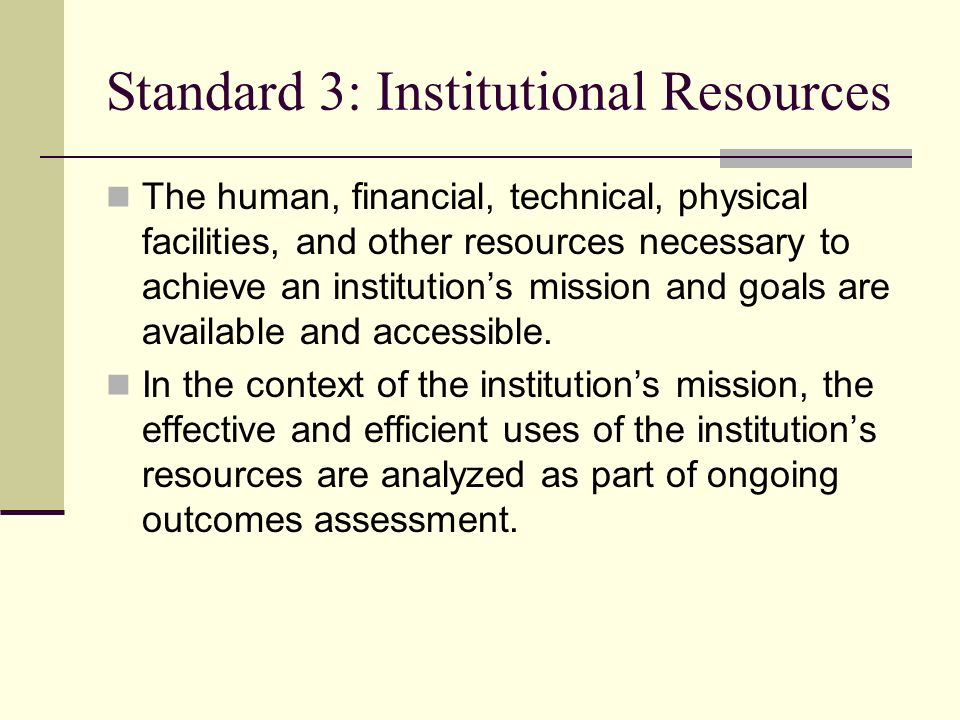 Standard 3: Institutional Resources The human, financial, technical, physical facilities, and other resources necessary to achieve an institutions mission and goals are available and accessible.
