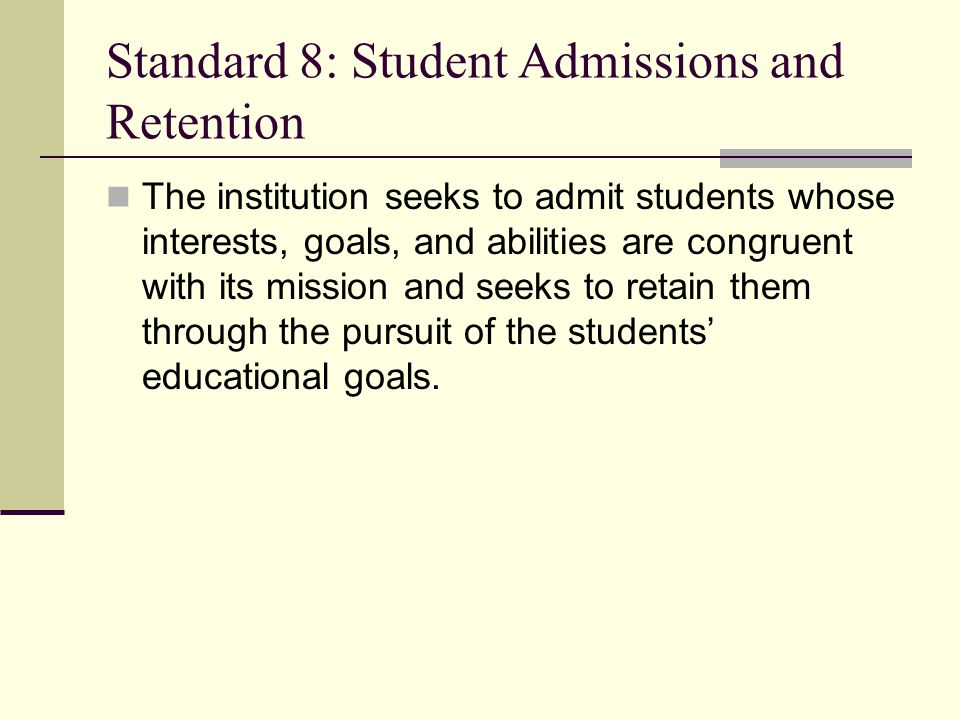 Standard 8: Student Admissions and Retention The institution seeks to admit students whose interests, goals, and abilities are congruent with its mission and seeks to retain them through the pursuit of the students educational goals.