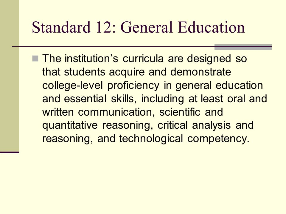 Standard 12: General Education The institutions curricula are designed so that students acquire and demonstrate college-level proficiency in general education and essential skills, including at least oral and written communication, scientific and quantitative reasoning, critical analysis and reasoning, and technological competency.