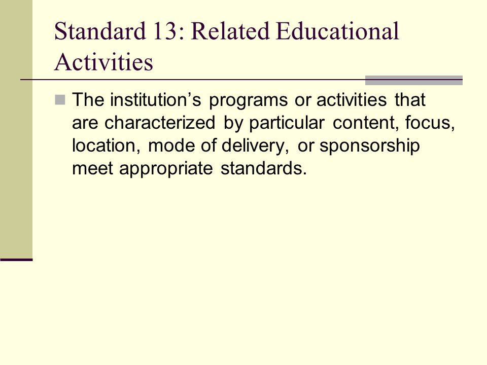Standard 13: Related Educational Activities The institutions programs or activities that are characterized by particular content, focus, location, mode of delivery, or sponsorship meet appropriate standards.