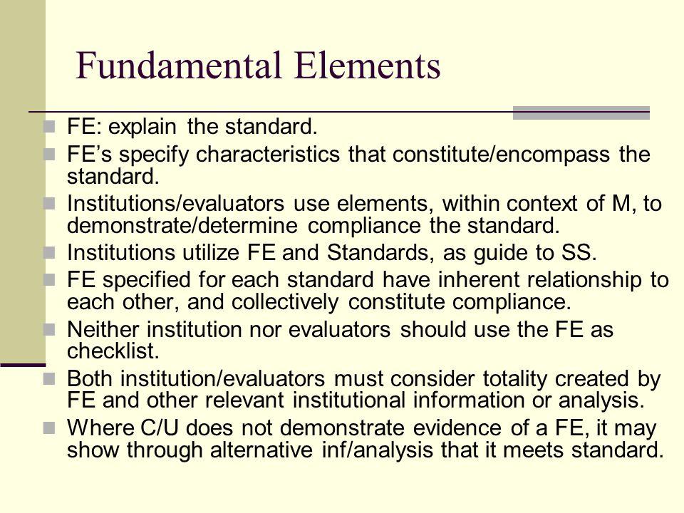 Fundamental Elements FE: explain the standard. FEs specify characteristics that constitute/encompass the standard. Institutions/evaluators use element