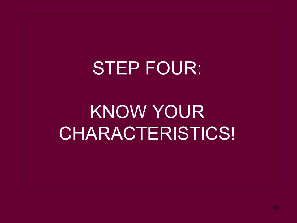 10 STEP FOUR: KNOW YOUR CHARACTERISTICS!