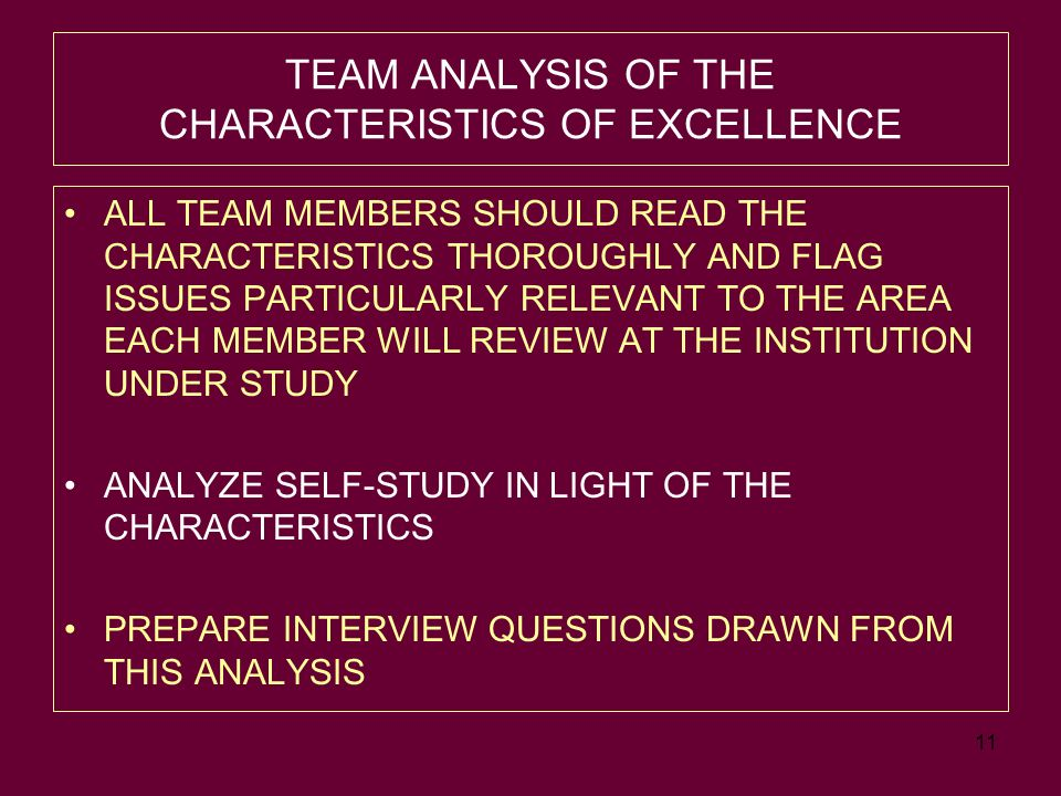 11 TEAM ANALYSIS OF THE CHARACTERISTICS OF EXCELLENCE ALL TEAM MEMBERS SHOULD READ THE CHARACTERISTICS THOROUGHLY AND FLAG ISSUES PARTICULARLY RELEVANT TO THE AREA EACH MEMBER WILL REVIEW AT THE INSTITUTION UNDER STUDY ANALYZE SELF-STUDY IN LIGHT OF THE CHARACTERISTICS PREPARE INTERVIEW QUESTIONS DRAWN FROM THIS ANALYSIS