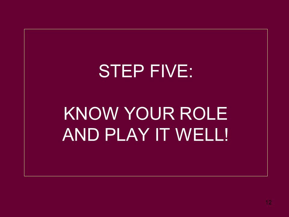 12 STEP FIVE: KNOW YOUR ROLE AND PLAY IT WELL!