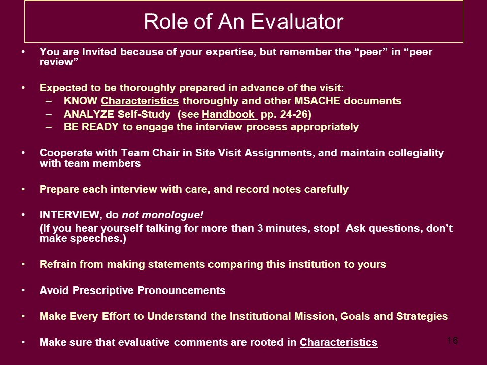 16 Role of An Evaluator You are Invited because of your expertise, but remember the peer in peer review Expected to be thoroughly prepared in advance of the visit: – KNOW Characteristics thoroughly and other MSACHE documents – ANALYZE Self-Study (see Handbook pp.
