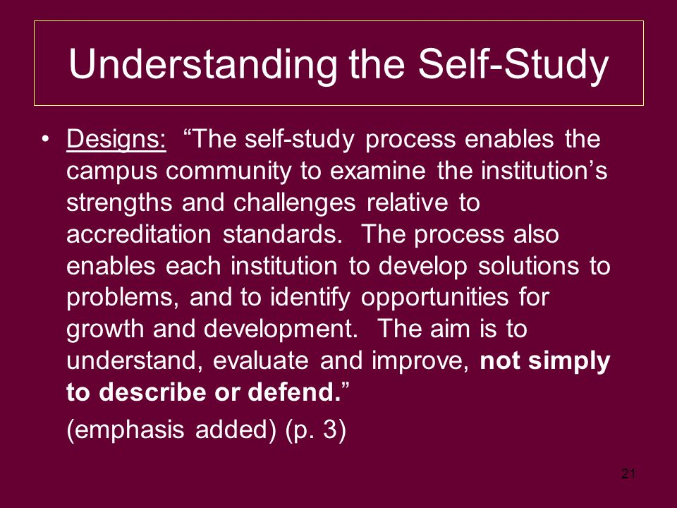 21 Understanding the Self-Study Designs: The self-study process enables the campus community to examine the institutions strengths and challenges relative to accreditation standards.