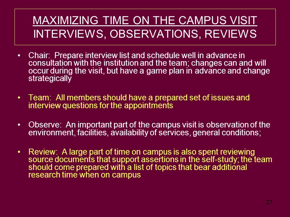 27 MAXIMIZING TIME ON THE CAMPUS VISIT INTERVIEWS, OBSERVATIONS, REVIEWS Chair: Prepare interview list and schedule well in advance in consultation with the institution and the team; changes can and will occur during the visit, but have a game plan in advance and change strategically Team: All members should have a prepared set of issues and interview questions for the appointments Observe: An important part of the campus visit is observation of the environment, facilities, availability of services, general conditions; Review: A large part of time on campus is also spent reviewing source documents that support assertions in the self-study; the team should come prepared with a list of topics that bear additional research time when on campus