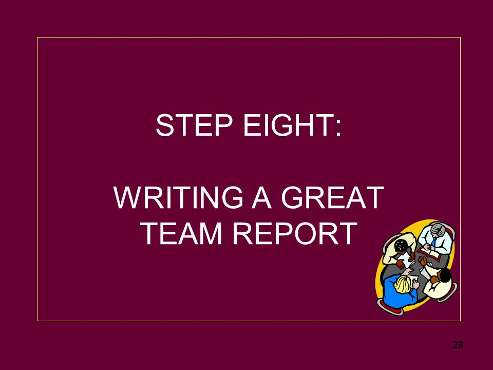 29 STEP EIGHT: WRITING A GREAT TEAM REPORT