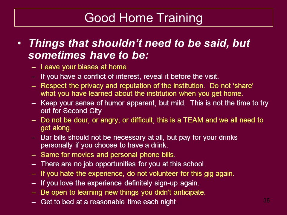 35 Good Home Training Things that shouldnt need to be said, but sometimes have to be: –Leave your biases at home.