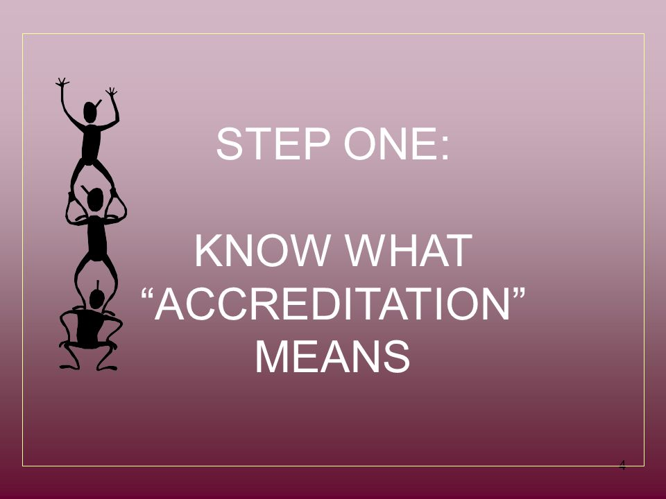 4 STEP ONE: KNOW WHAT ACCREDITATION MEANS