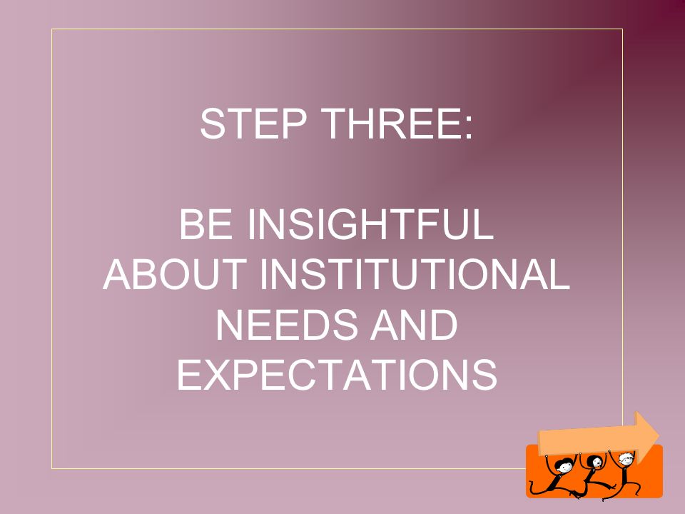 8 STEP THREE: BE INSIGHTFUL ABOUT INSTITUTIONAL NEEDS AND EXPECTATIONS