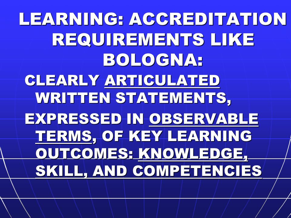 LEARNING: ACCREDITATION REQUIREMENTS LIKE BOLOGNA: CLEARLY ARTICULATED WRITTEN STATEMENTS, EXPRESSED IN OBSERVABLE TERMS, OF KEY LEARNING OUTCOMES: KNOWLEDGE, SKILL, AND COMPETENCIES