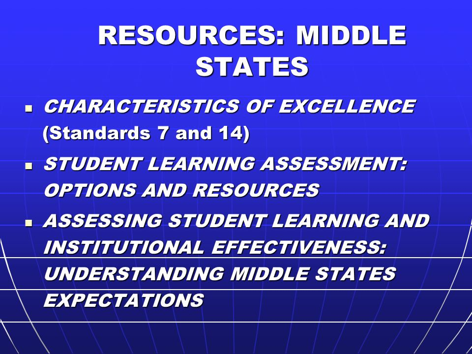 RESOURCES: MIDDLE STATES CHARACTERISTICS OF EXCELLENCE (Standards 7 and 14) CHARACTERISTICS OF EXCELLENCE (Standards 7 and 14) STUDENT LEARNING ASSESSMENT: OPTIONS AND RESOURCES STUDENT LEARNING ASSESSMENT: OPTIONS AND RESOURCES ASSESSING STUDENT LEARNING AND INSTITUTIONAL EFFECTIVENESS: UNDERSTANDING MIDDLE STATES EXPECTATIONS ASSESSING STUDENT LEARNING AND INSTITUTIONAL EFFECTIVENESS: UNDERSTANDING MIDDLE STATES EXPECTATIONS