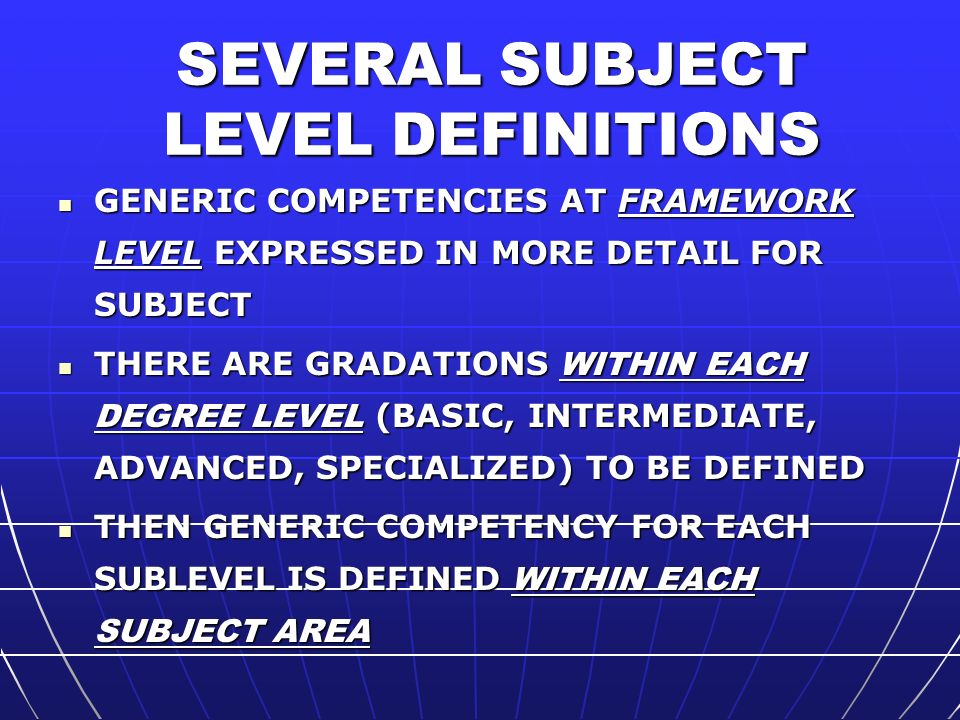 SEVERAL SUBJECT LEVEL DEFINITIONS GENERIC COMPETENCIES AT FRAMEWORK LEVEL EXPRESSED IN MORE DETAIL FOR SUBJECT GENERIC COMPETENCIES AT FRAMEWORK LEVEL EXPRESSED IN MORE DETAIL FOR SUBJECT THERE ARE GRADATIONS WITHIN EACH DEGREE LEVEL (BASIC, INTERMEDIATE, ADVANCED, SPECIALIZED) TO BE DEFINED THERE ARE GRADATIONS WITHIN EACH DEGREE LEVEL (BASIC, INTERMEDIATE, ADVANCED, SPECIALIZED) TO BE DEFINED THEN GENERIC COMPETENCY FOR EACH SUBLEVEL IS DEFINED WITHIN EACH SUBJECT AREA THEN GENERIC COMPETENCY FOR EACH SUBLEVEL IS DEFINED WITHIN EACH SUBJECT AREA