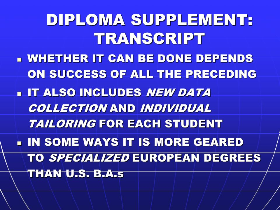 DIPLOMA SUPPLEMENT: TRANSCRIPT WHETHER IT CAN BE DONE DEPENDS ON SUCCESS OF ALL THE PRECEDING WHETHER IT CAN BE DONE DEPENDS ON SUCCESS OF ALL THE PRECEDING IT ALSO INCLUDES NEW DATA COLLECTION AND INDIVIDUAL TAILORING FOR EACH STUDENT IT ALSO INCLUDES NEW DATA COLLECTION AND INDIVIDUAL TAILORING FOR EACH STUDENT IN SOME WAYS IT IS MORE GEARED TO SPECIALIZED EUROPEAN DEGREES THAN U.S.