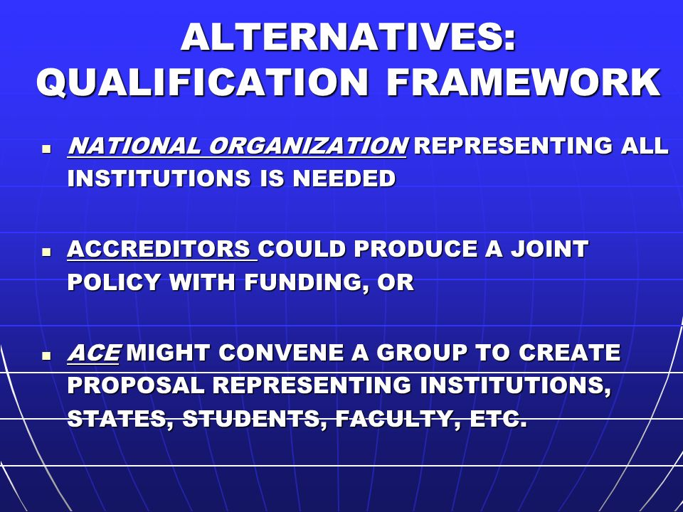 ALTERNATIVES: QUALIFICATION FRAMEWORK NATIONAL ORGANIZATION REPRESENTING ALL INSTITUTIONS IS NEEDED NATIONAL ORGANIZATION REPRESENTING ALL INSTITUTIONS IS NEEDED ACCREDITORS COULD PRODUCE A JOINT POLICY WITH FUNDING, OR ACCREDITORS COULD PRODUCE A JOINT POLICY WITH FUNDING, OR ACE MIGHT CONVENE A GROUP TO CREATE PROPOSAL REPRESENTING INSTITUTIONS, STATES, STUDENTS, FACULTY, ETC.