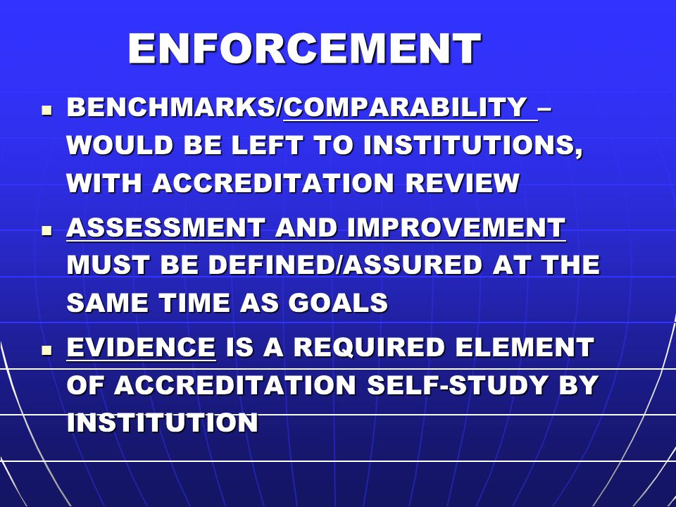 ENFORCEMENT BENCHMARKS/COMPARABILITY – WOULD BE LEFT TO INSTITUTIONS, WITH ACCREDITATION REVIEW BENCHMARKS/COMPARABILITY – WOULD BE LEFT TO INSTITUTIONS, WITH ACCREDITATION REVIEW ASSESSMENT AND IMPROVEMENT MUST BE DEFINED/ASSURED AT THE SAME TIME AS GOALS ASSESSMENT AND IMPROVEMENT MUST BE DEFINED/ASSURED AT THE SAME TIME AS GOALS EVIDENCE IS A REQUIRED ELEMENT OF ACCREDITATION SELF-STUDY BY INSTITUTION EVIDENCE IS A REQUIRED ELEMENT OF ACCREDITATION SELF-STUDY BY INSTITUTION