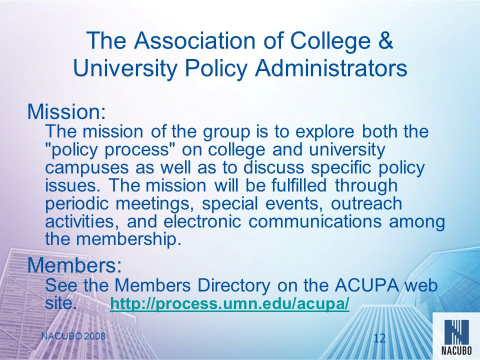 The Association of College & University Policy Administrators Mission: The mission of the group is to explore both the policy process on college and university campuses as well as to discuss specific policy issues.