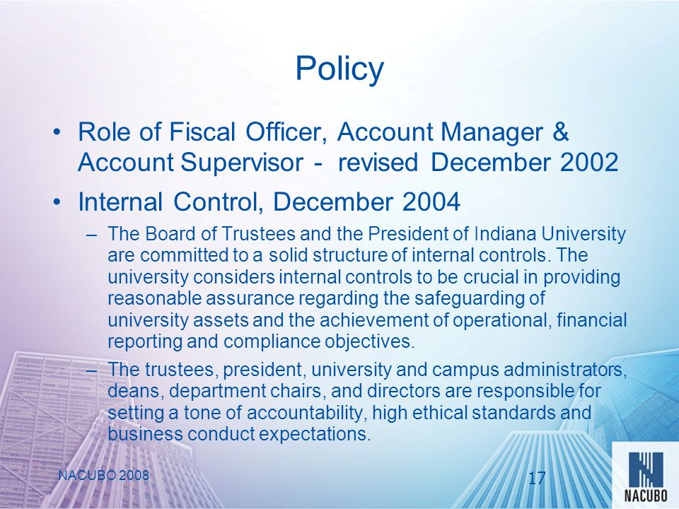 Policy NACUBO 2008 Role of Fiscal Officer, Account Manager & Account Supervisor - revised December 2002 Internal Control, December 2004 –The Board of Trustees and the President of Indiana University are committed to a solid structure of internal controls.