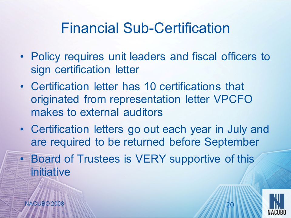 Financial Sub-Certification NACUBO 2008 Policy requires unit leaders and fiscal officers to sign certification letter Certification letter has 10 certifications that originated from representation letter VPCFO makes to external auditors Certification letters go out each year in July and are required to be returned before September Board of Trustees is VERY supportive of this initiative 20