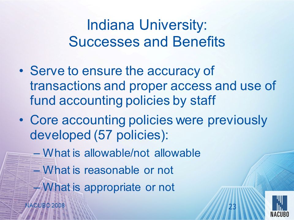 Indiana University: Successes and Benefits Serve to ensure the accuracy of transactions and proper access and use of fund accounting policies by staff Core accounting policies were previously developed (57 policies): –What is allowable/not allowable –What is reasonable or not –What is appropriate or not NACUBO 2008 23