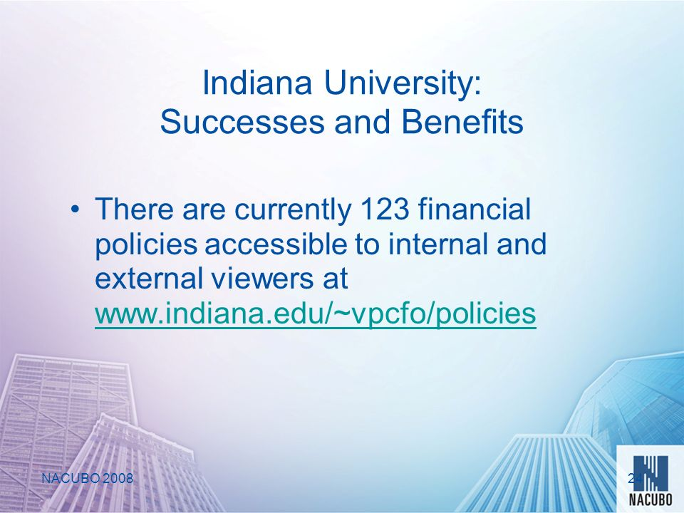 Indiana University: Successes and Benefits There are currently 123 financial policies accessible to internal and external viewers at www.indiana.edu/~vpcfo/policies www.indiana.edu/~vpcfo/policies NACUBO 200824
