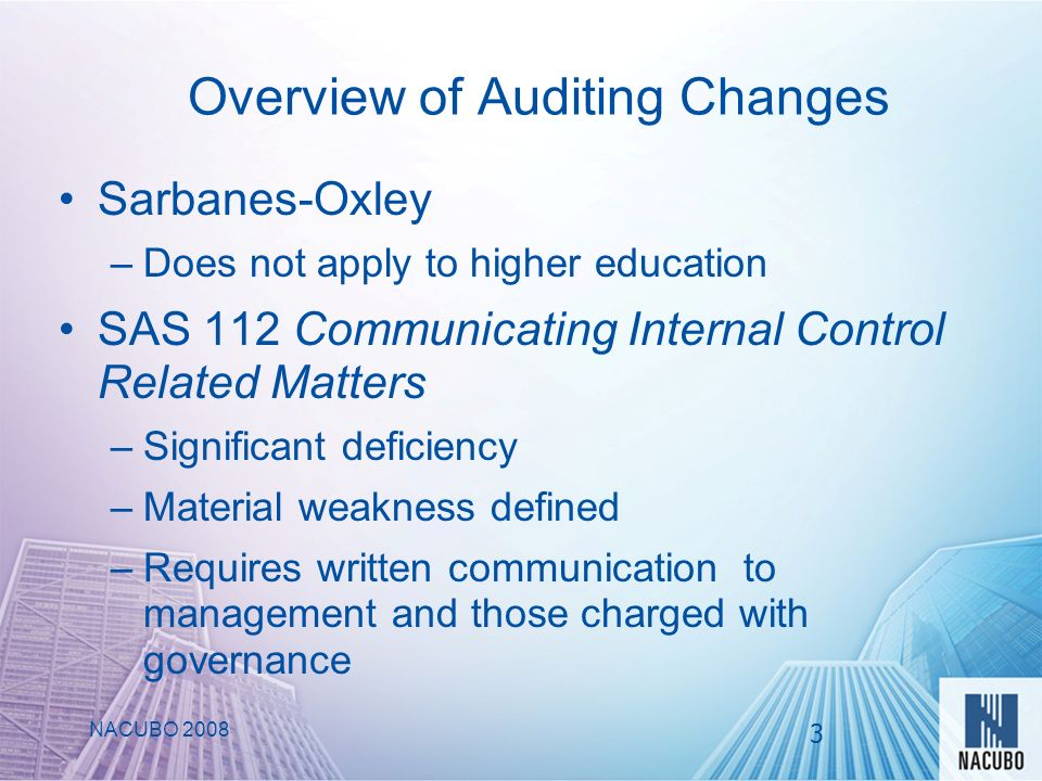 Overview of Auditing Changes Sarbanes-Oxley –Does not apply to higher education SAS 112 Communicating Internal Control Related Matters –Significant deficiency –Material weakness defined –Requires written communication to management and those charged with governance NACUBO 2008 3