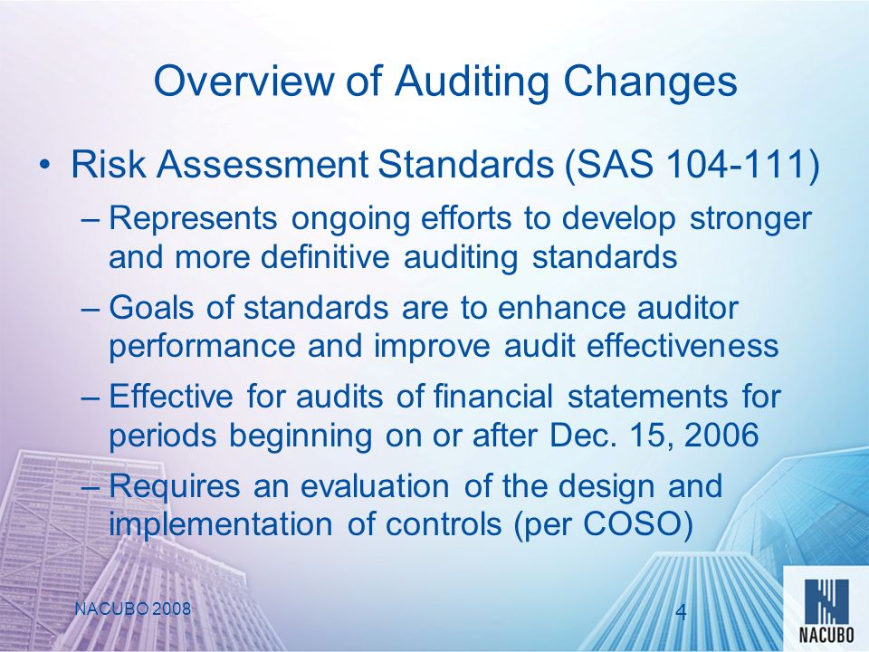 Overview of Auditing Changes Risk Assessment Standards (SAS 104-111) –Represents ongoing efforts to develop stronger and more definitive auditing standards –Goals of standards are to enhance auditor performance and improve audit effectiveness –Effective for audits of financial statements for periods beginning on or after Dec.